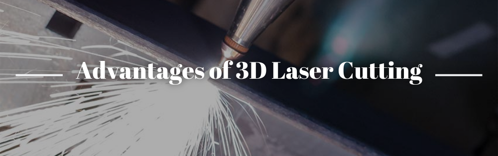 Advantages of 3D Laser Cutting