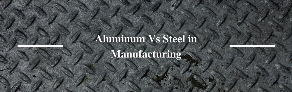 Aluminum Vs Steel in Manufacturing