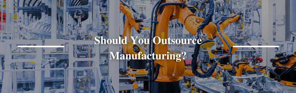 Should You Outsource Manufacturing?